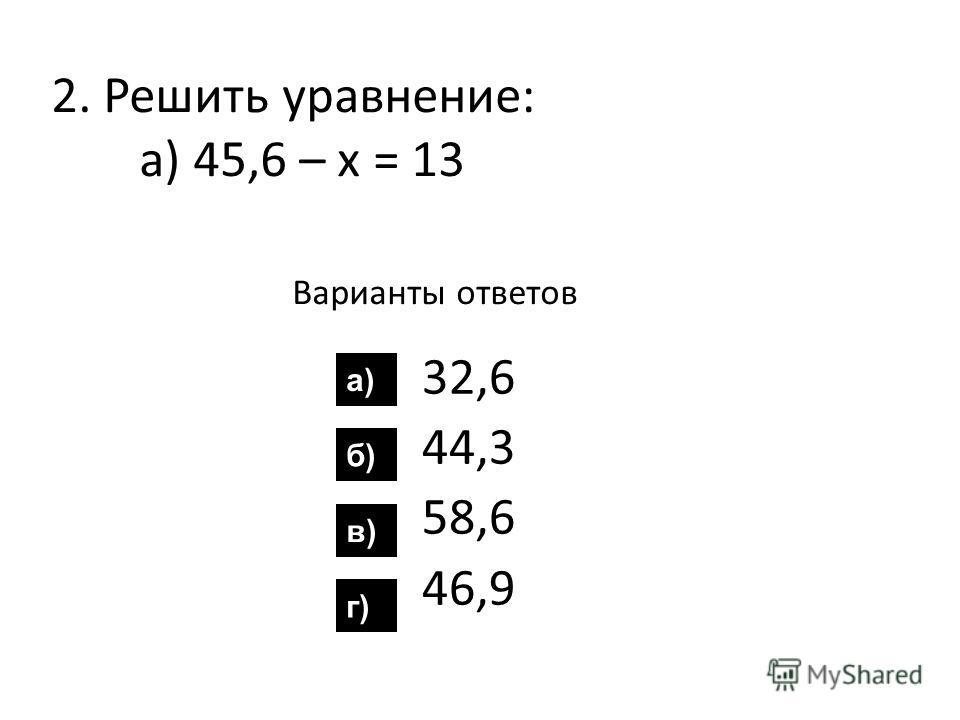 2. Решить уравнение: а) 45,6 – х = 13 Варианты ответов 32,6 44,3 58,6 46,9 а) б) в) г)