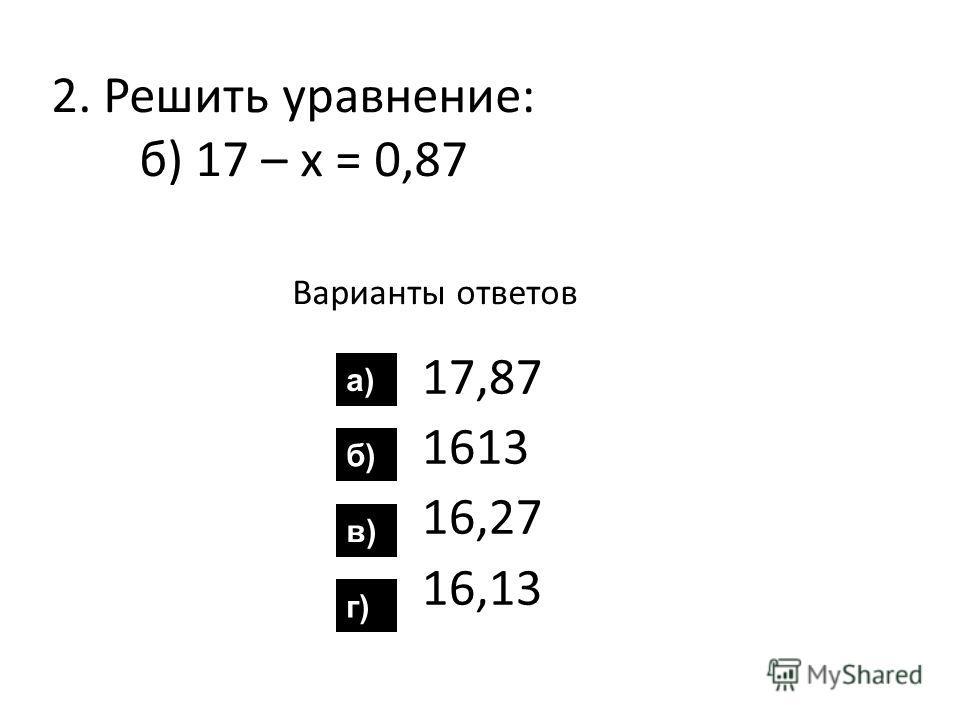 2. Решить уравнение: б) 17 – х = 0,87 Варианты ответов 17,87 1613 16,27 16,13 а) б) в) г)