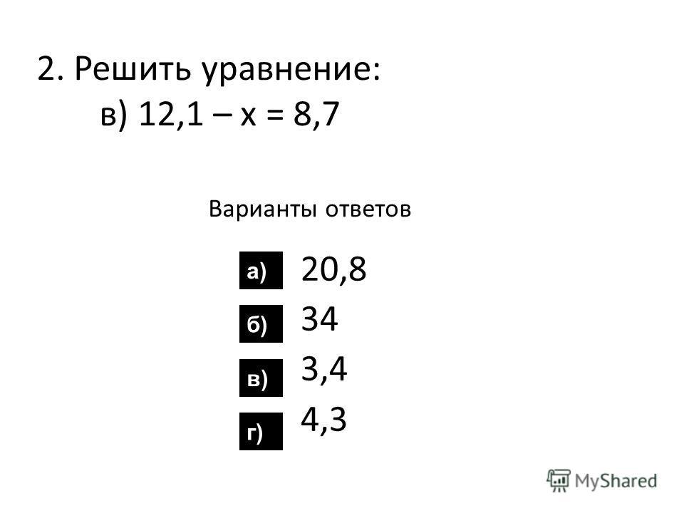 2. Решить уравнение: в) 12,1 – х = 8,7 Варианты ответов 20,8 34 3,4 4,3 а) б) в) г)