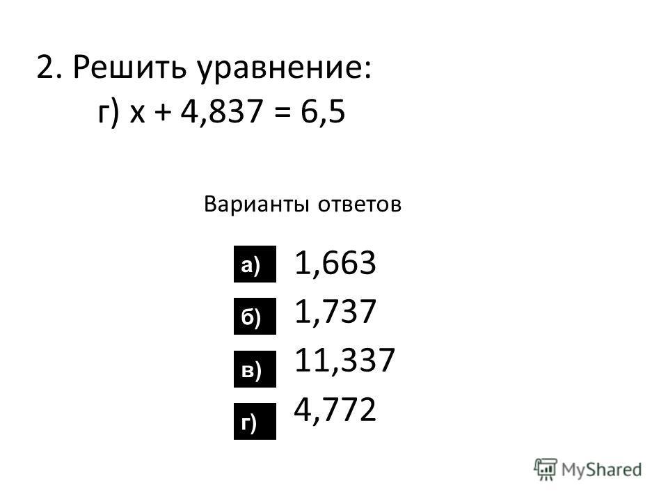 2. Решить уравнение: г) х + 4,837 = 6,5 Варианты ответов 1,663 1,737 11,337 4,772 а) б) в) г)