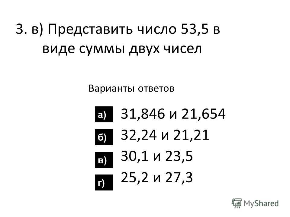 3. в) Представить число 53,5 в виде суммы двух чисел Варианты ответов 31,846 и 21,654 32,24 и 21,21 30,1 и 23,5 25,2 и 27,3 а) б) в) г)