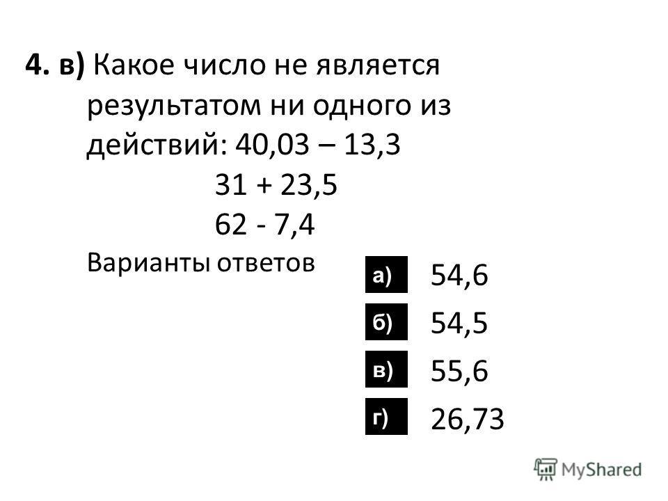 4. в) Какое число не является результатом ни одного из действий: 40,03 – 13,3 31 + 23,5 62 - 7,4 Варианты ответов 54,6 54,5 55,6 26,73 а) б) в) г)