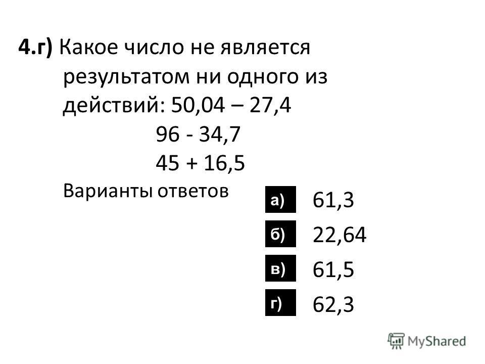 4.г) Какое число не является результатом ни одного из действий: 50,04 – 27,4 96 - 34,7 45 + 16,5 Варианты ответов 61,3 22,64 61,5 62,3 а) б) в) г)