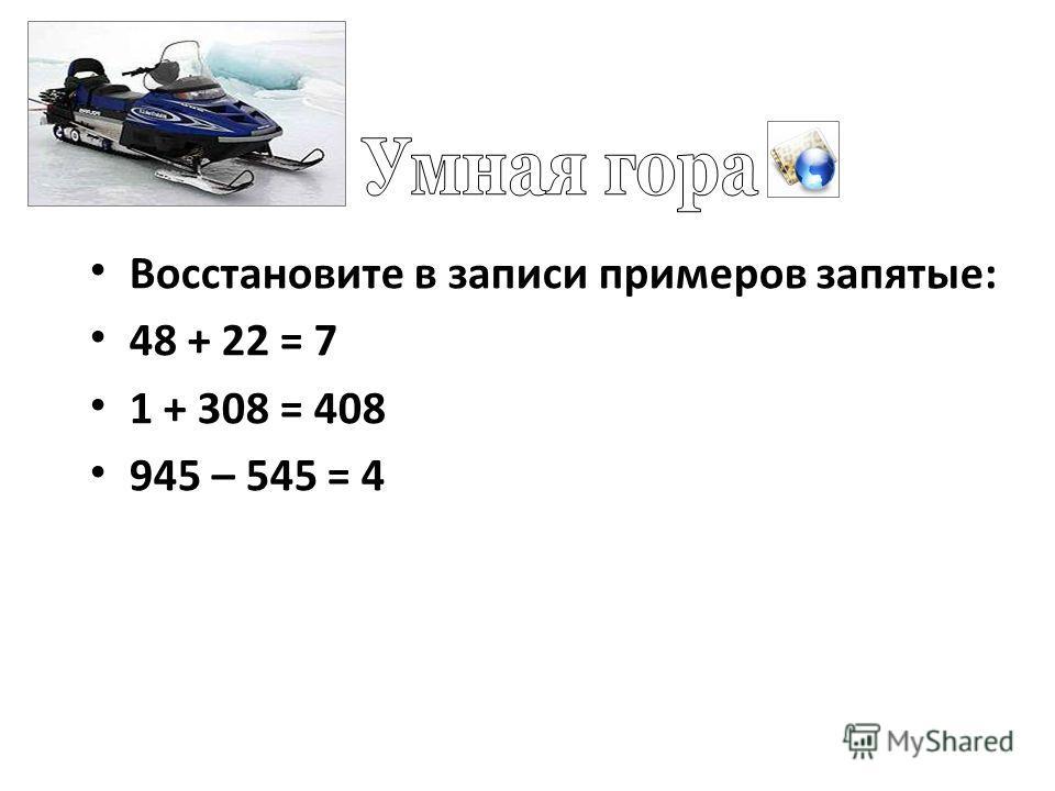 Восстановите в записи примеров запятые: 48 + 22 = 7 1 + 308 = 408 945 – 545 = 4