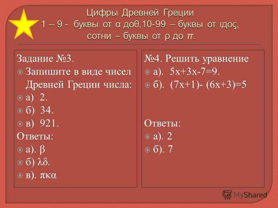 Задание 3. Запишите в виде чисел Древней Греции числа: а) 2. б) 34. в) 921. Ответы: а). β б) λδ. в). πκα 4. Решить уравнение а). 5х+3х-7=9. б). (7х+1)- (6х+3)=5 Ответы: а). 2 б). 7