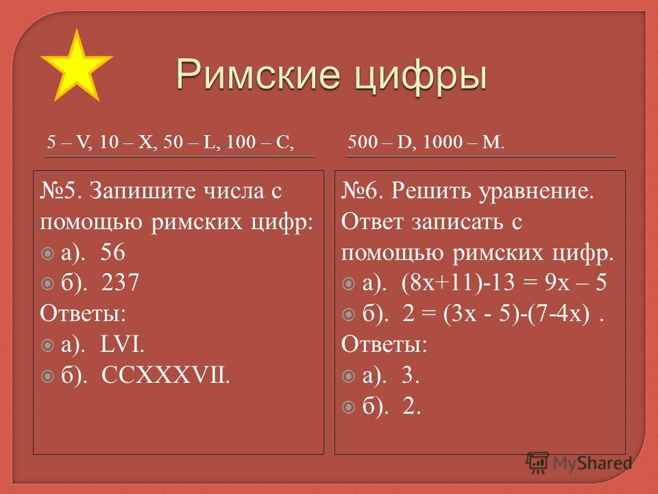 5 – V, 10 – X, 50 – L, 100 – C,500 – D, 1000 – M. 5. Запишите числа с помощью римских цифр: а). 56 б). 237 Ответы: а). LVI. б). CCXXXVII. 6. Решить уравнение. Ответ записать с помощью римских цифр. а). (8х+11)-13 = 9х – 5 б). 2 = (3х - 5)-(7-4х). Отв