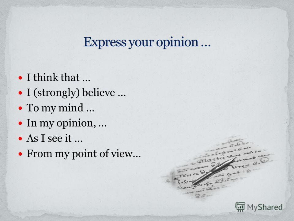 I think that … I (strongly) believe … To my mind … In my opinion, … As I see it … From my point of view…