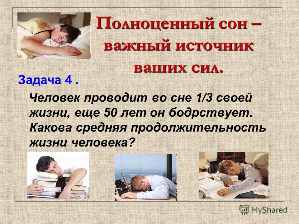 Полноценный сон – важный источник ваших сил. Задача 4. Человек проводит во сне 1/3 своей жизни, еще 50 лет он бодрствует. Какова средняя продолжительность жизни человека?