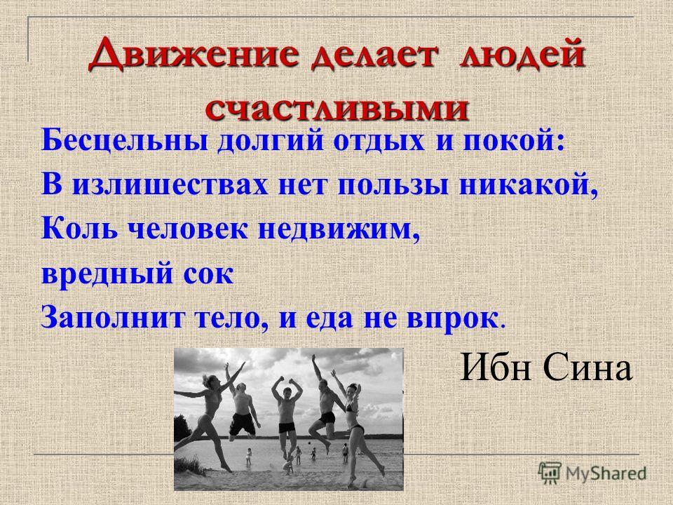 Движение делает людей счастливыми Бесцельны долгий отдых и покой: В излишествах нет пользы никакой, Коль человек недвижим, вредный сок Заполнит тело, и еда не впрок. Ибн Сина