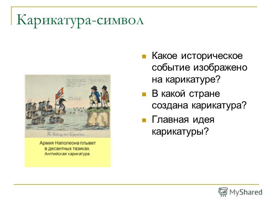 Карикатура-символ Какое историческое событие изображено на карикатуре? В какой стране создана карикатура? Главная идея карикатуры?