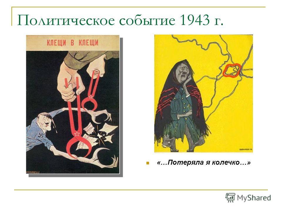 Политическое событие 1943 г. «…Потеряла я колечко…»