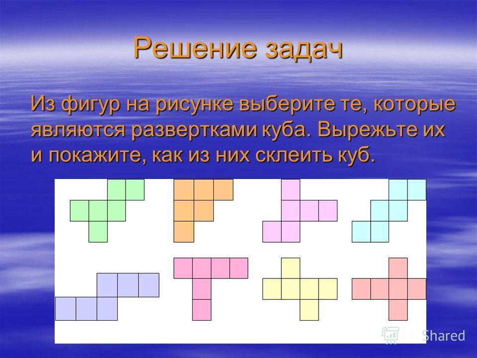 Решение задач Из фигур на рисунке выберите те, которые являются развертками куба. Вырежьте их и покажите, как из них склеить куб.