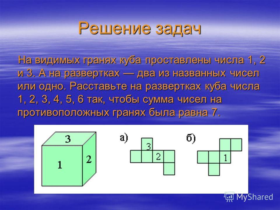 Решение задач На видимых гранях куба проставлены числа 1, 2 и 3. А на развертках два из названных чисел или одно. Расставьте на развертках куба числа 1, 2, 3, 4, 5, 6 так, чтобы сумма чисел на противоположных гранях была равна 7.