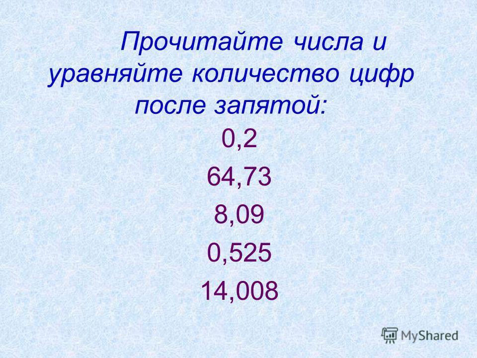 Прочитайте числа и уравняйте количество цифр после запятой: 0,2 64,73 8,09 0,525 14,008