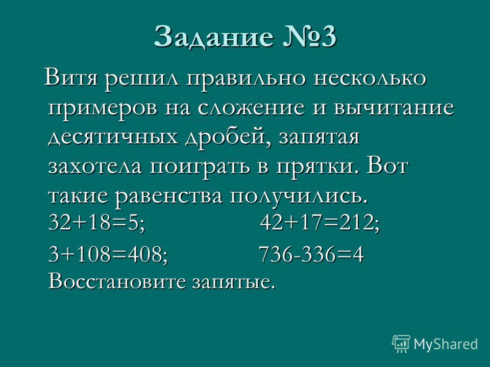 Задание 3 Витя решил правильно несколько примеров на сложение и вычитание десятичных дробей, запятая захотела поиграть в прятки. Вот такие равенства получились. 32+18=5; 42+17=212; Витя решил правильно несколько примеров на сложение и вычитание десят