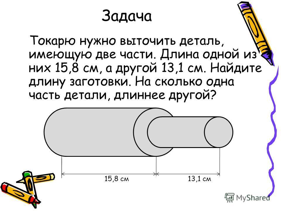 Задача Токарю нужно выточить деталь, имеющую две части. Длина одной из них 15,8 см, а другой 13,1 см. Найдите длину заготовки. На сколько одна часть детали, длиннее другой? 15,8 см 13,1 см