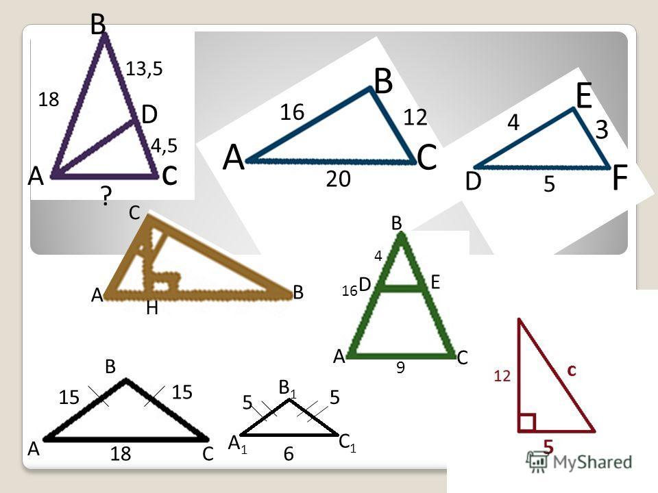 А B C 16 12 20 D E F 4 3 5 А B c 18 13,5 4,5 ? D A B C 15 18 A1A1 B1B1 C1C1 5 5 6 A B C H A B C D E 16 4 9