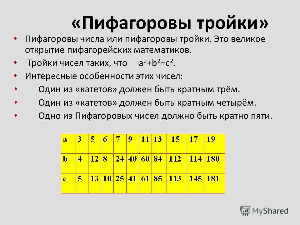 Пифагоровы числа или пифагоровы тройки. Это великое открытие пифагорейских математиков. Тройки чисел таких, что a 2 +b 2 =c 2. Интересные особенности этих чисел: s Один из «катетов» должен быть кратным трём. s Один из «катетов» должен быть кратным че