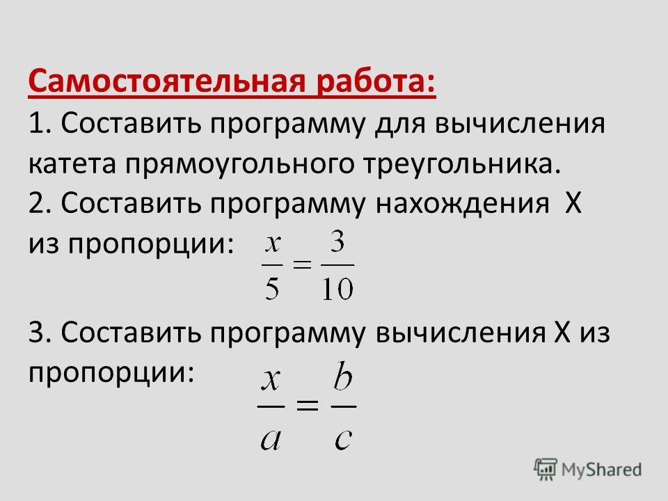 Самостоятельная работа: 1. Составить программу для вычисления катета прямоугольного треугольника. 2. Составить программу нахождения X из пропорции: 3. Составить программу вычисления Х из пропорции: