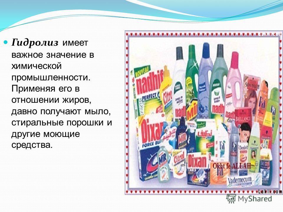 Гидролиз имеет важное значение в химической промышленности. Применяя его в отношении жиров, давно получают мыло, стиральные порошки и другие моющие средства.
