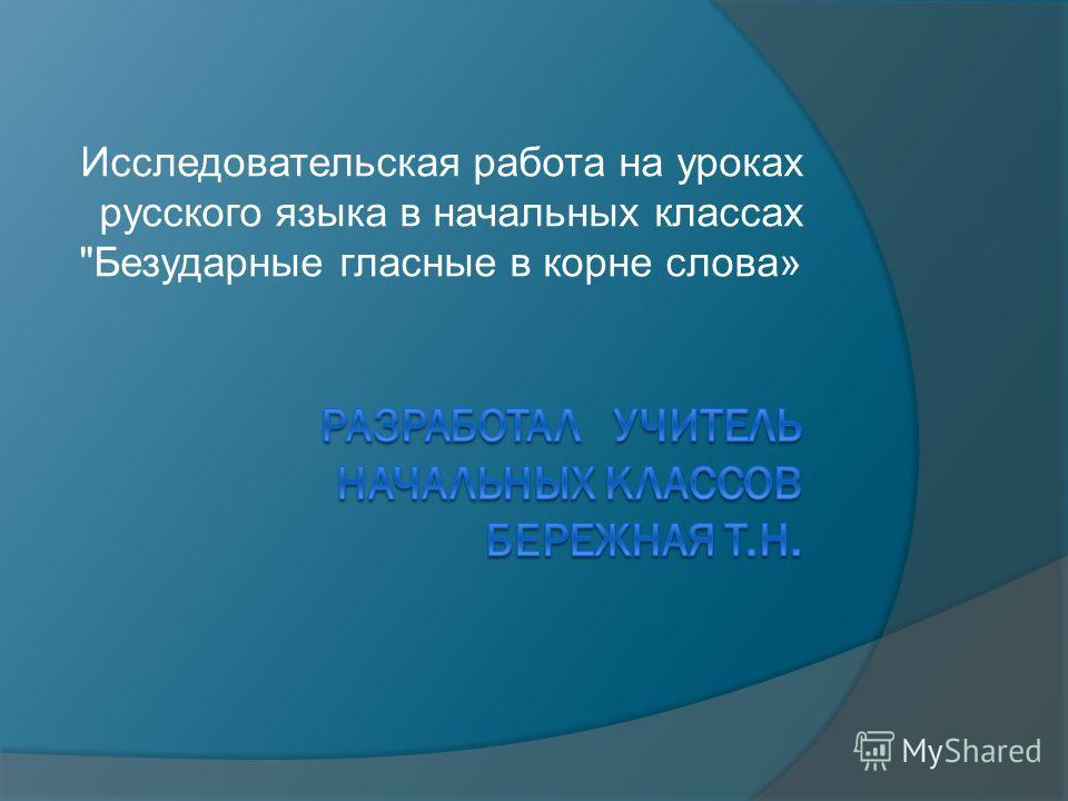 Исследовательская работа на уроках русского языка в начальных классах Безударные гласные в корне слова»