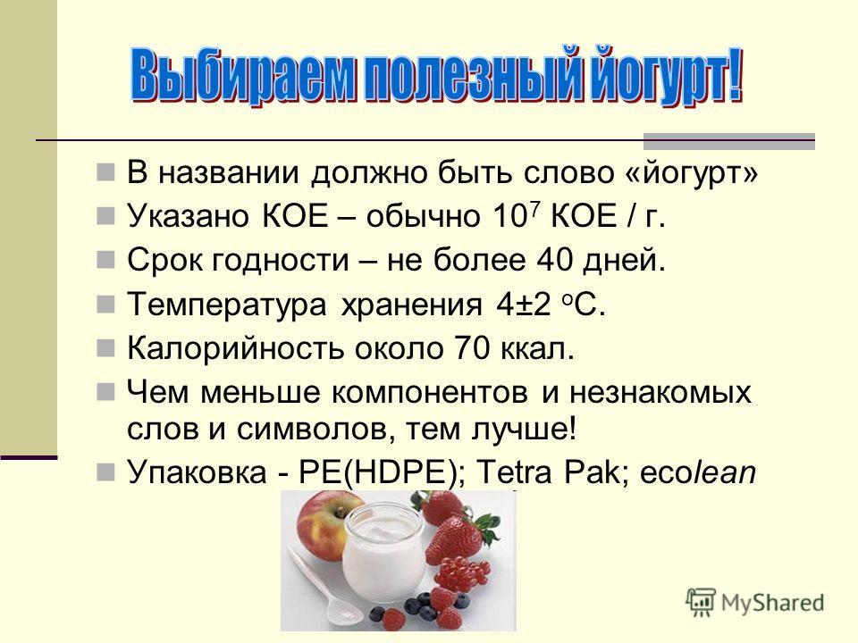 В названии должно быть слово «йогурт» Указано КОЕ – обычно 10 7 КОЕ / г. Срок годности – не более 40 дней. Температура хранения 4±2 о С. Калорийность около 70 ккал. Чем меньше компонентов и незнакомых слов и символов, тем лучше! Упаковка - РЕ(HDРЕ);