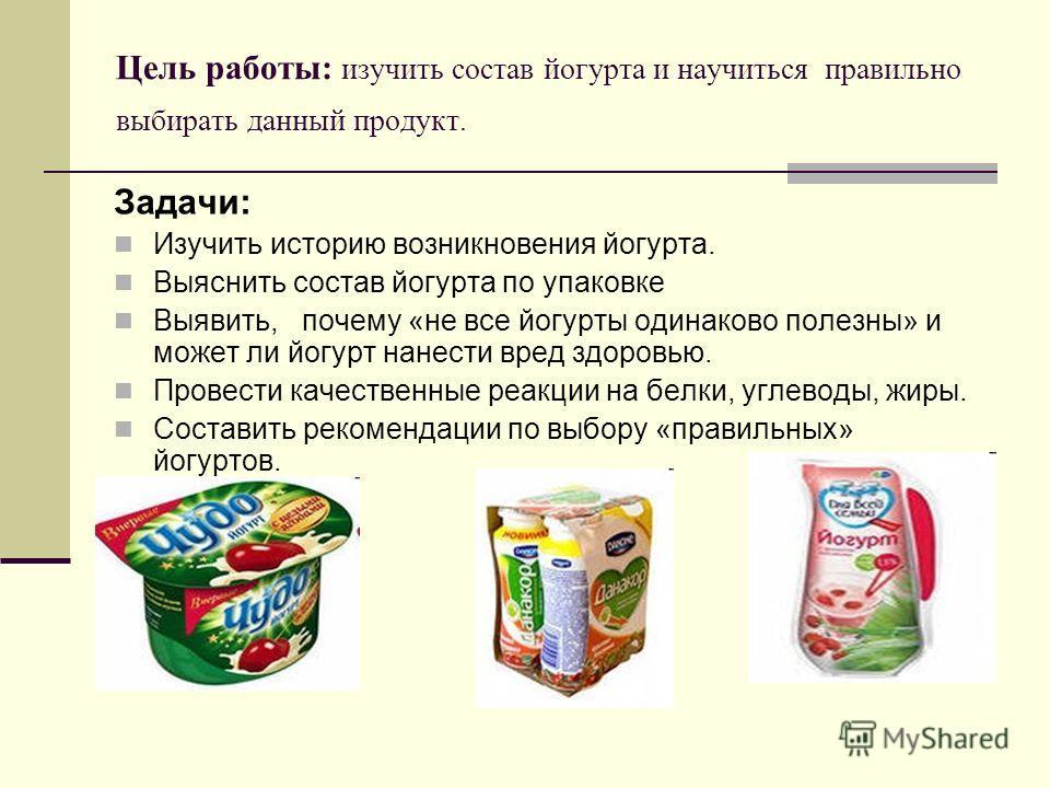 Цель работы: изучить состав йогурта и научиться правильно выбирать данный продукт. Задачи: Изучить историю возникновения йогурта. Выяснить состав йогурта по упаковке Выявить, почему «не все йогурты одинаково полезны» и может ли йогурт нанести вред зд