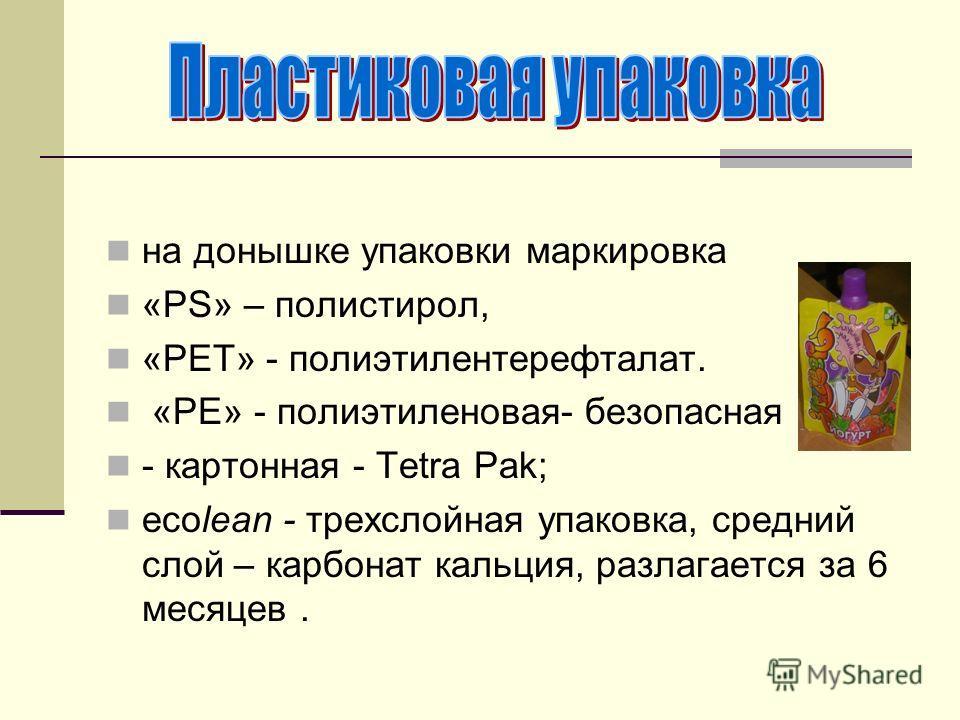 на донышке упаковки маркировка «PS» – полистирол, «PET» - полиэтилентерефталат. «РЕ» - полиэтиленовая- безопасная - картонная - Tetra Pak; ecolean - трехслойная упаковка, средний слой – карбонат кальция, разлагается за 6 месяцев.