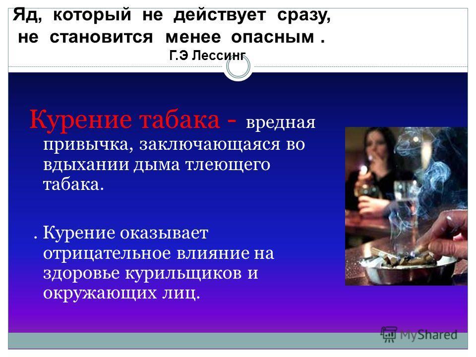 Курение Курение табака - вредная привычка, заключающаяся во вдыхании дыма тлеющего табака.. Курение оказывает отрицательное влияние на здоровье курильщиков и окружающих лиц. Яд, который не действует сразу, не становится менее опасным. Г.Э Лессинг