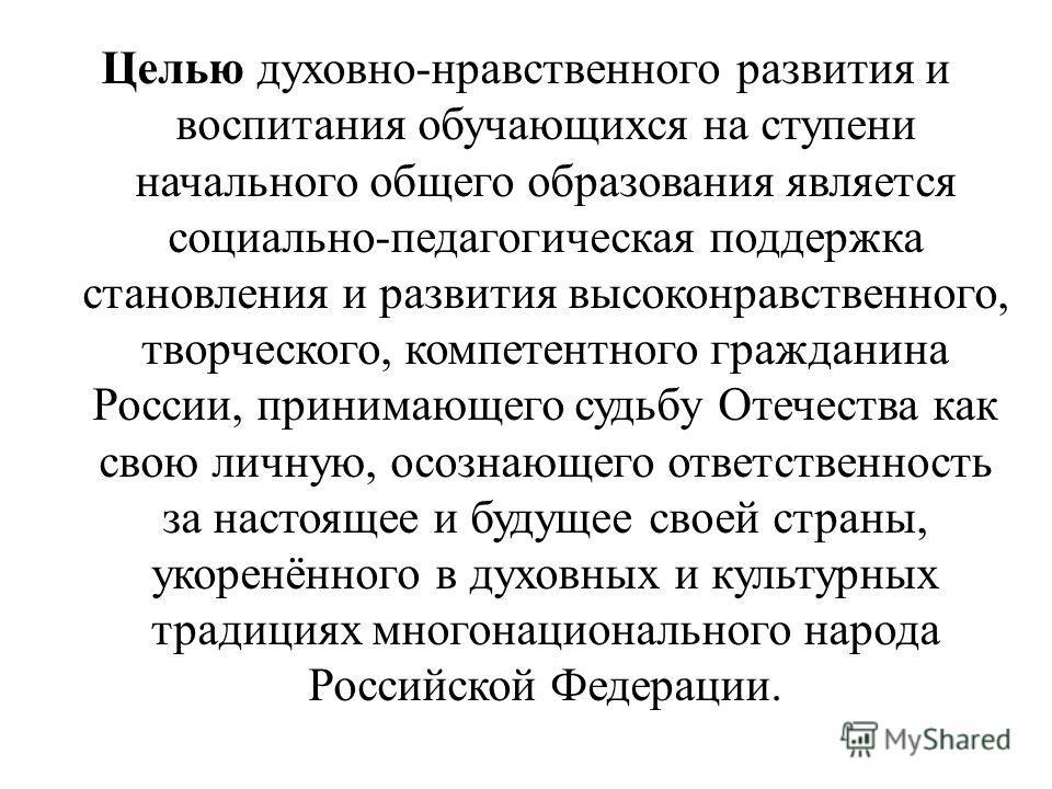 Целью духовно-нравственного развития и воспитания обучающихся на ступени начального общего образования является социально-педагогическая поддержка становления и развития высоконравственного, творческого, компетентного гражданина России, принимающего