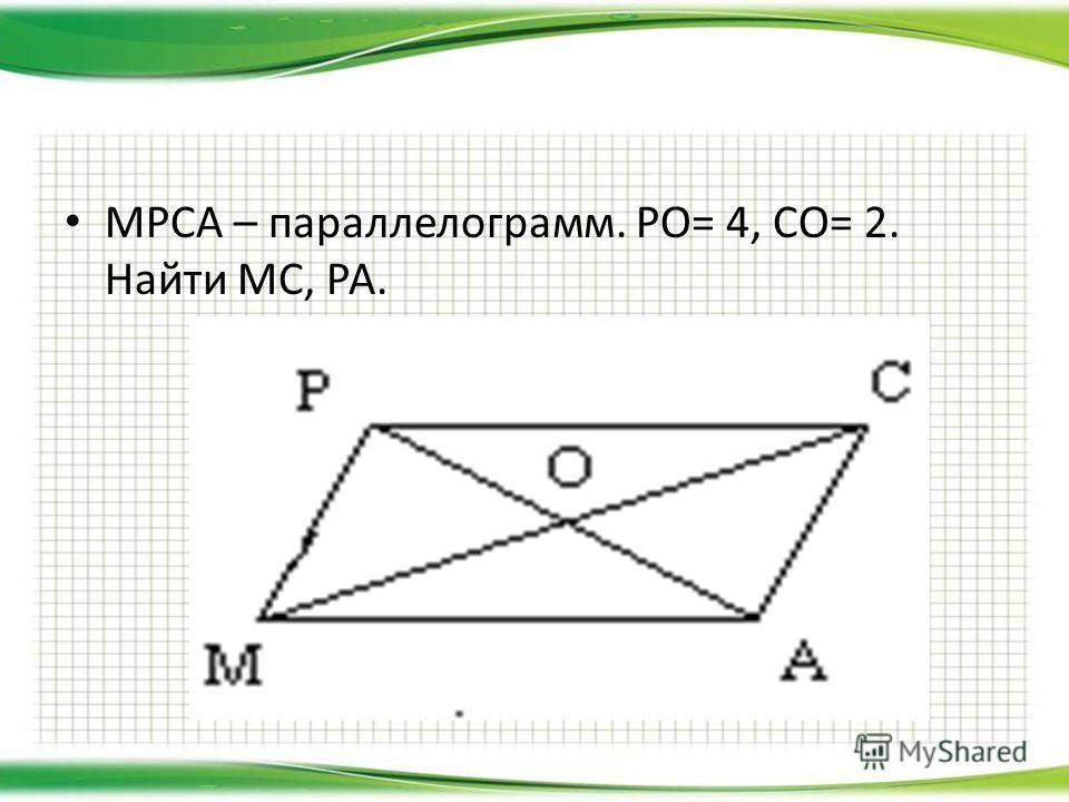 МРСА – параллелограмм. РО= 4, СО= 2. Найти МС, РА.