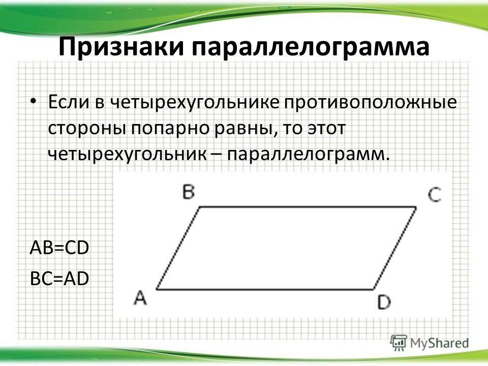 Если в четырехугольнике противоположные стороны попарно равны, то этот четырехугольник – параллелограмм. AB=CD BC=AD Признаки параллелограмма