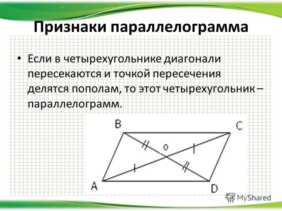 Если в четырехугольнике диагонали пересекаются и точкой пересечения делятся пополам, то этот четырехугольник – параллелограмм. Признаки параллелограмма