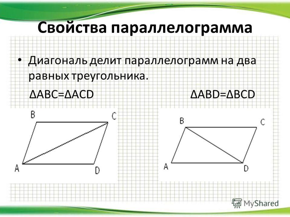 Диагональ делит параллелограмм на два равных треугольника. ABC=ACD ABD=BCD Свойства параллелограмма