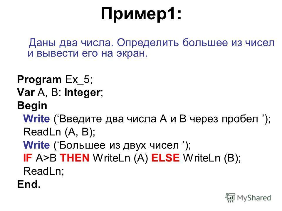 Пример1: Даны два числа. Определить большее из чисел и вывести его на экран. Program Ex_5; Var A, B: Integer; Begin Write (Введите два числа A и B через пробел ); ReadLn (A, B); Write (Большее из двух чисел ); IF A>B THEN WriteLn (A) ELSE WriteLn (B)