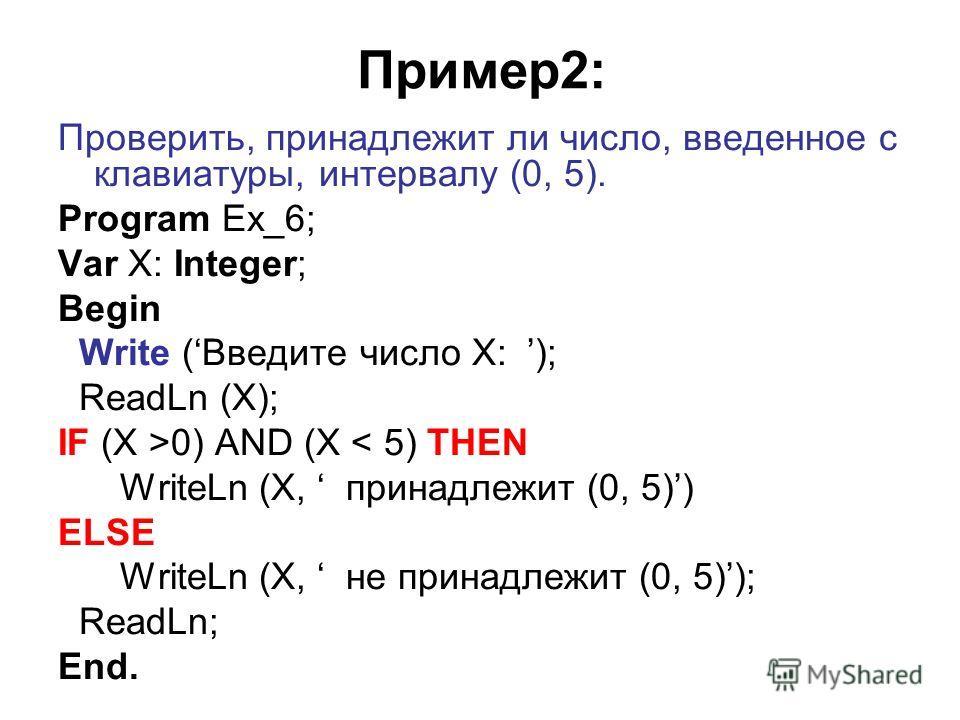 Пример2: Проверить, принадлежит ли число, введенное с клавиатуры, интервалу (0, 5). Program Ex_6; Var X: Integer; Begin Write (Введите число X: ); ReadLn (X); IF (X >0) AND (X < 5) THEN WriteLn (X, принадлежит (0, 5)) ELSE WriteLn (X, не принадлежит