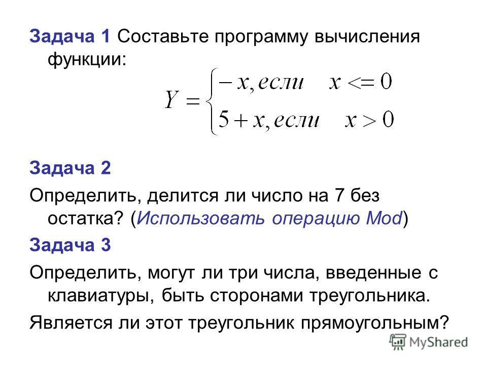 Задача 1 Составьте программу вычисления функции: Задача 2 Определить, делится ли число на 7 без остатка? (Использовать операцию Mod) Задача 3 Определить, могут ли три числа, введенные с клавиатуры, быть сторонами треугольника. Является ли этот треуго
