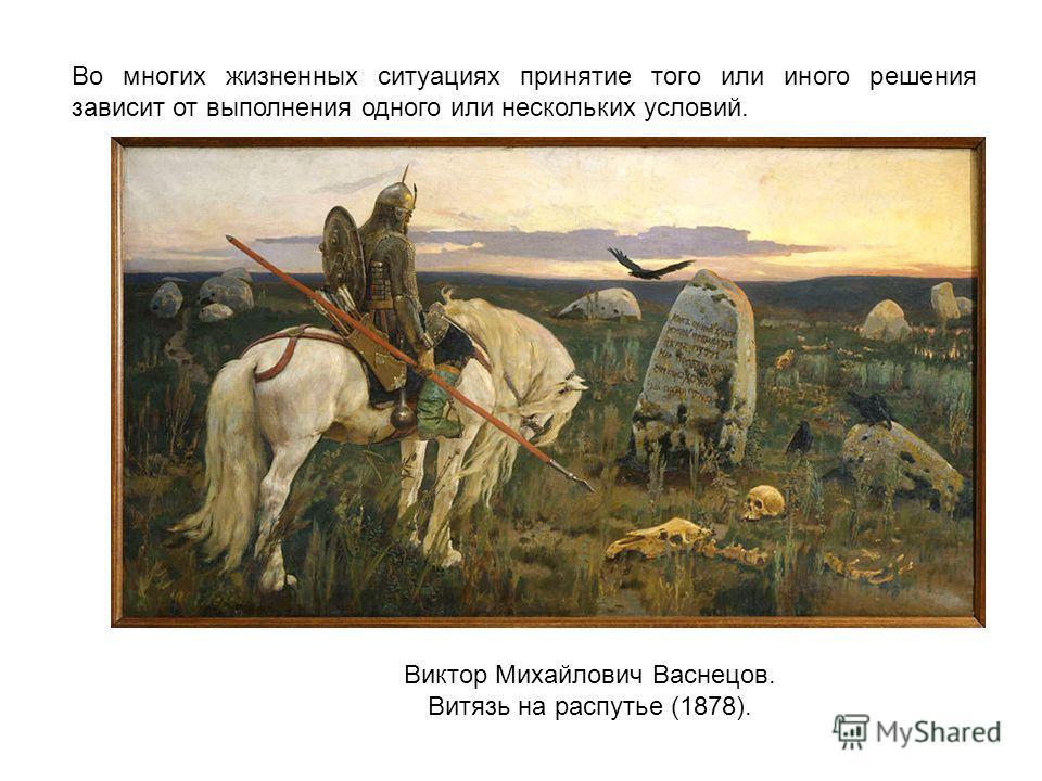 Во многих жизненных ситуациях принятие того или иного решения зависит от выполнения одного или нескольких условий. Виктор Михайлович Васнецов. Витязь на распутье (1878).