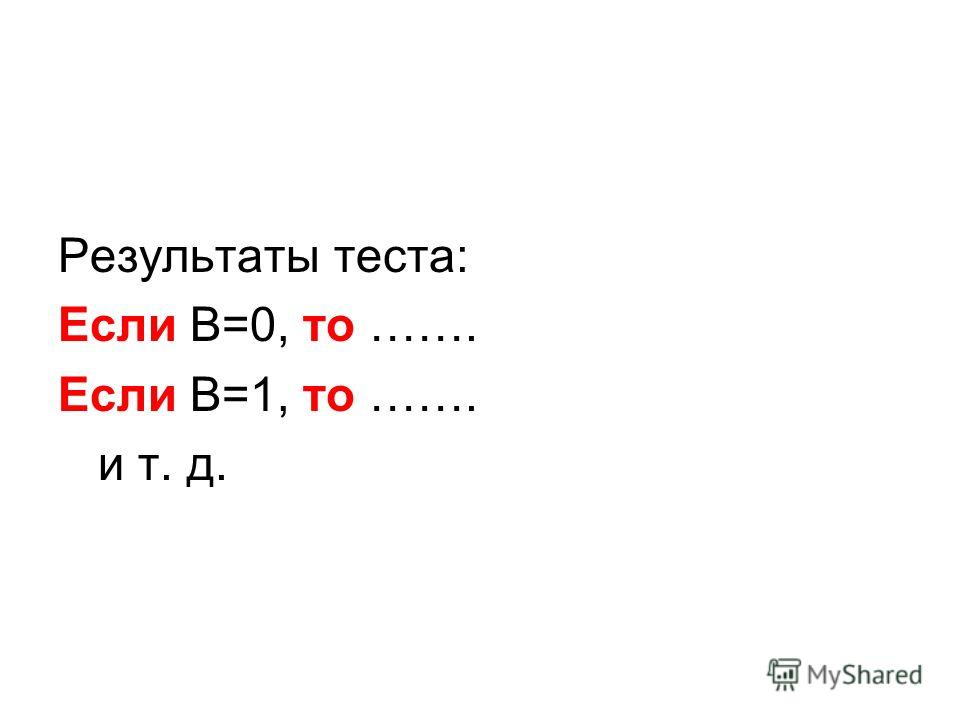 Результаты теста: Если B=0, то ……. Если В=1, то ……. и т. д.