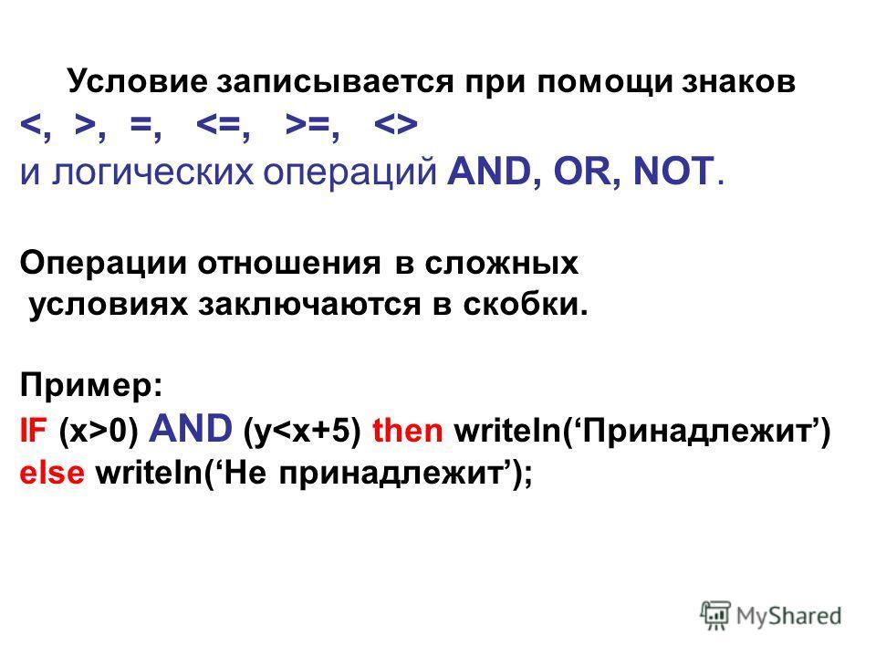 Условие записывается при помощи знаков, =, =,  и логических операций AND, OR, NOT. Операции отношения в сложных условиях заключаются в скобки. Пример: IF (x>0) AND (y