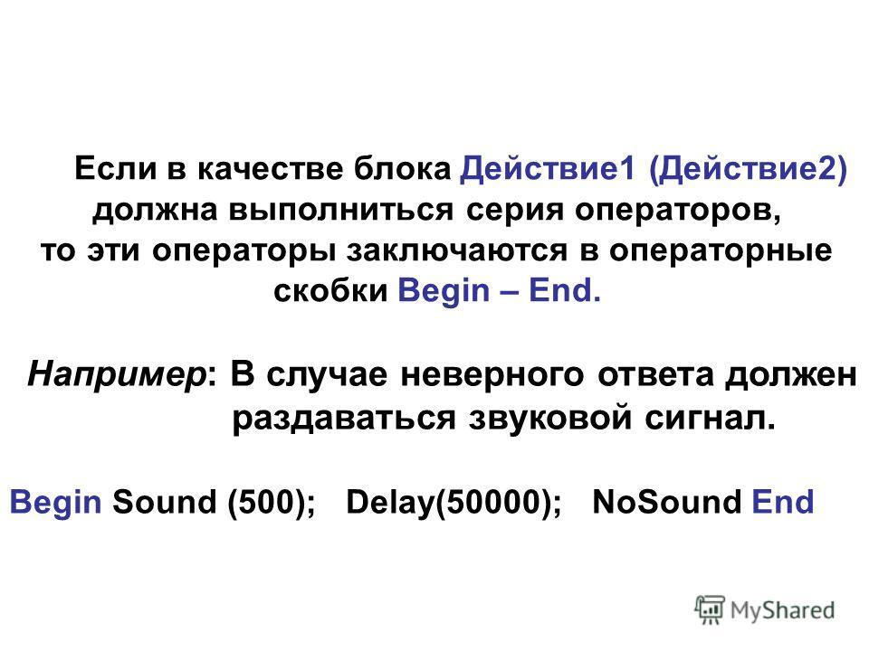 Если в качестве блока Действие1 (Действие2) должна выполниться серия операторов, то эти операторы заключаются в операторные скобки Begin – End. Например: В случае неверного ответа должен раздаваться звуковой сигнал. Begin Sound (500); Delay(50000); N