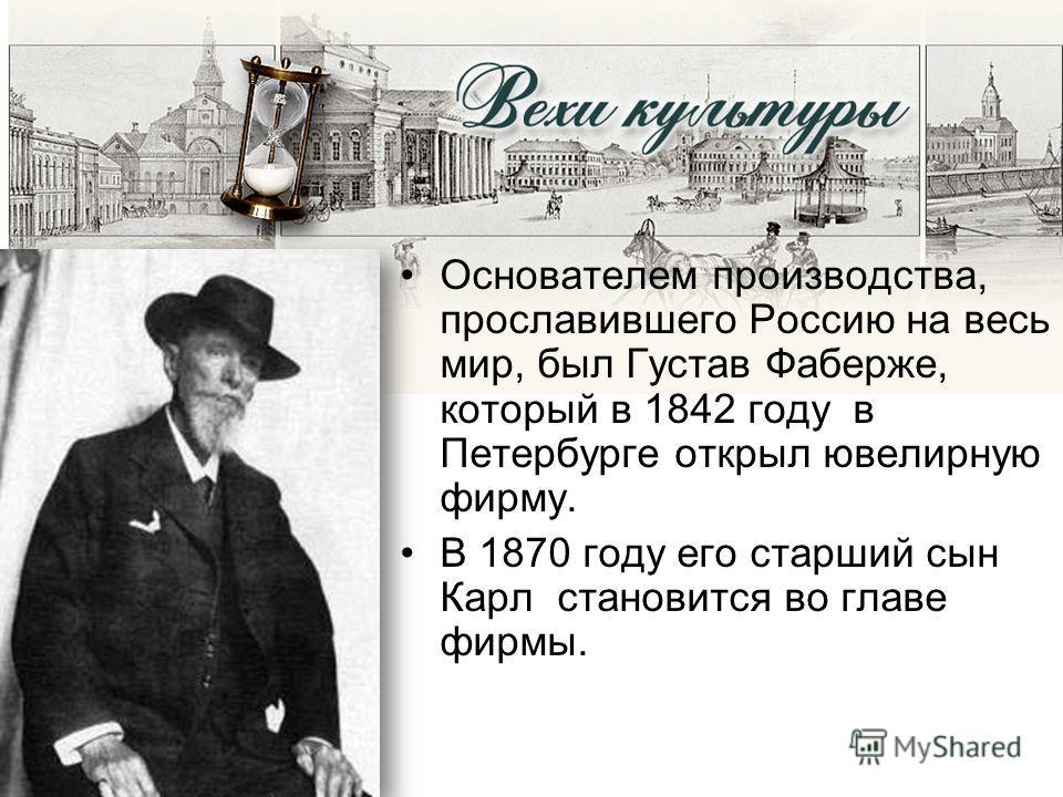 Основателем производства, прославившего Россию на весь мир, был Густав Фаберже, который в 1842 году в Петербурге открыл ювелирную фирму. В 1870 году его старший сын Карл становится во главе фирмы.