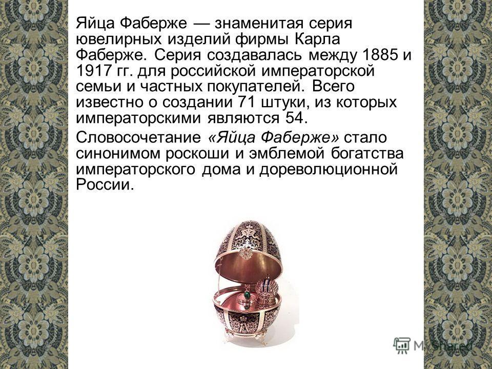 Яйца Фаберже знаменитая серия ювелирных изделий фирмы Карла Фаберже. Серия создавалась между 1885 и 1917 гг. для российской императорской семьи и частных покупателей. Всего известно о создании 71 штуки, из которых императорскими являются 54. Словосоч