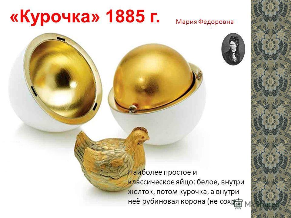 «Курочка» 1885 г. Наиболее простое и классическое яйцо: белое, внутри желток, потом курочка, а внутри неё рубиновая корона (не сохр.) Мария Федоровна