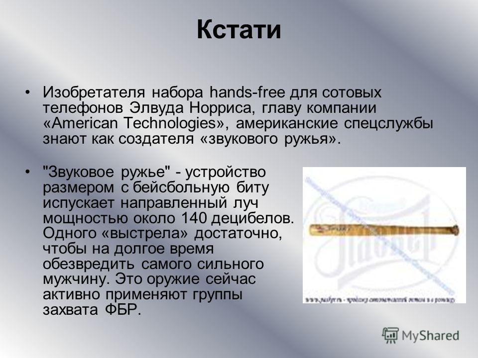 Кстати Изобретателя набора hands-free для сотовых телефонов Элвуда Норриса, главу компании «American Technologies», американские спецслужбы знают как создателя «звукового ружья».