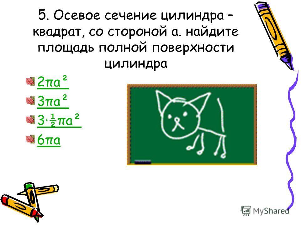 5. Осевое сечение цилиндра – квадрат, со стороной а. найдите площадь полной поверхности цилиндра 2πа²2πа² 3πа²3πа² 3·½πа²3·½πа² 6πа6πа