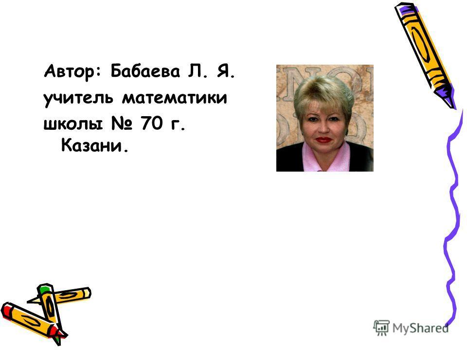 Автор: Бабаева Л. Я. учитель математики школы 70 г. Казани.