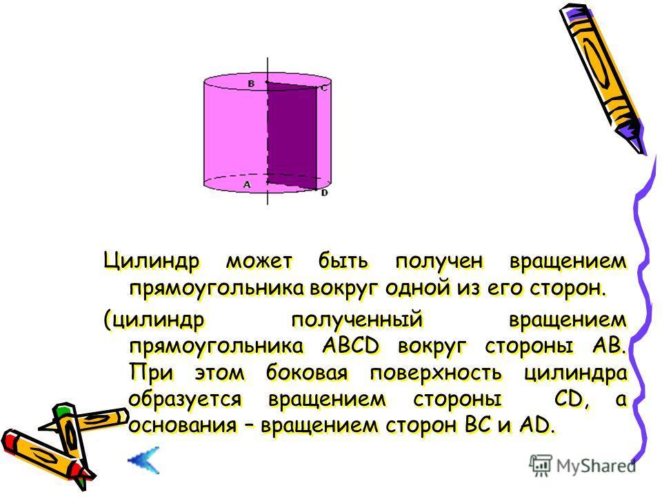 Цилиндр может быть получен вращением прямоугольника вокруг одной из его сторон. (цилиндр полученный вращением прямоугольника АВСD вокруг стороны АВ. При этом боковая поверхность цилиндра образуется вращением стороны СD, а основания – вращением сторон