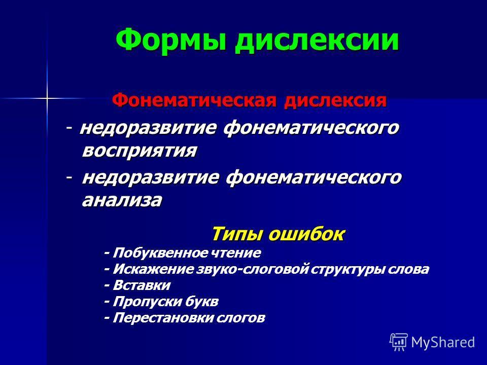 Формы дислексии Фонематическая дислексия - недоразвитие фонематического восприятия -недоразвитие фонематического анализа Типы ошибок - Побуквенное чтение - Искажение звуко-слоговой структуры слова - Вставки - Пропуски букв - Перестановки слогов