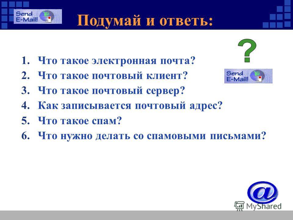 Подумай и ответь: 1.Что такое электронная почта? 2.Что такое почтовый клиент? 3.Что такое почтовый сервер? 4.Как записывается почтовый адрес? 5.Что такое спам? 6.Что нужно делать со спамовыми письмами?